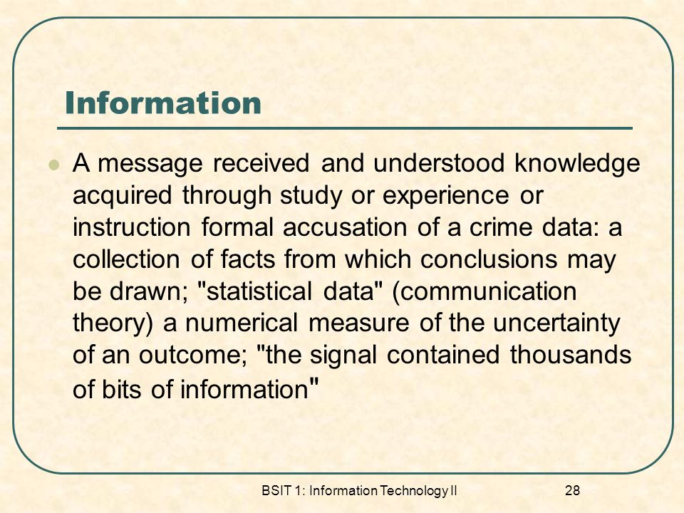 Information A message received and understood knowledge acquired through study or experience or instruction formal accusation of a crime data: a collection of facts from which conclusions may be drawn; statistical data (communication theory) a numerical measure of the uncertainty of an outcome; the signal contained thousands of bits of information BSIT 1: Information Technology II 28