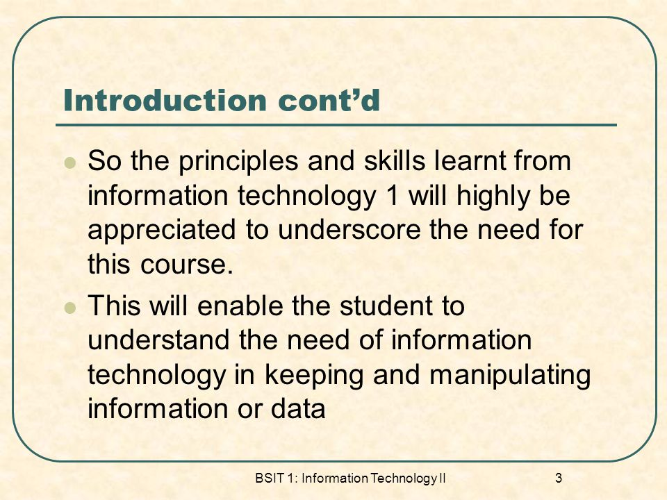 Introduction contd So the principles and skills learnt from information technology 1 will highly be appreciated to underscore the need for this course.