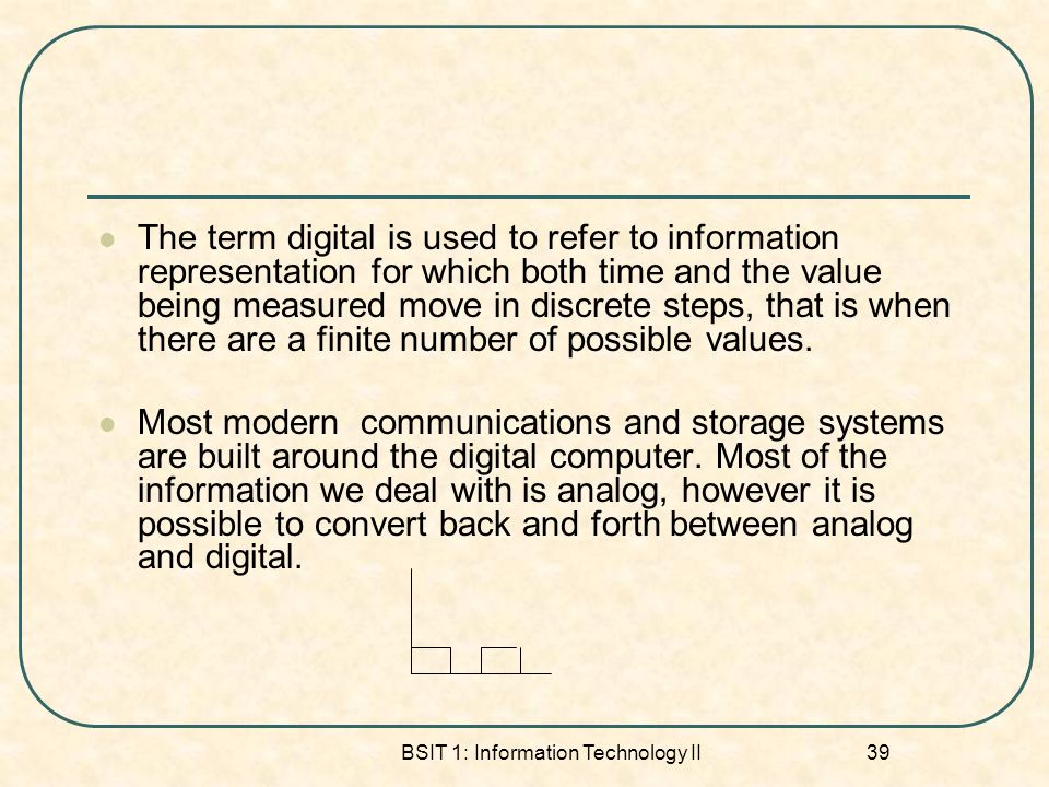 BSIT 1: Information Technology II 39 The term digital is used to refer to information representation for which both time and the value being measured move in discrete steps, that is when there are a finite number of possible values.