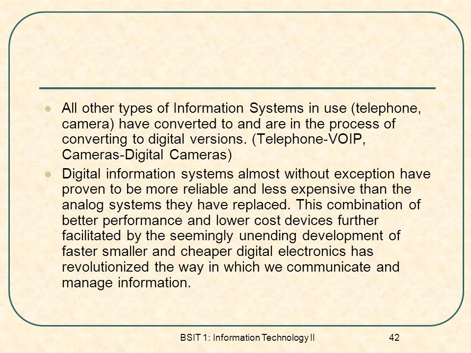 BSIT 1: Information Technology II 42 All other types of Information Systems in use (telephone, camera) have converted to and are in the process of converting to digital versions.