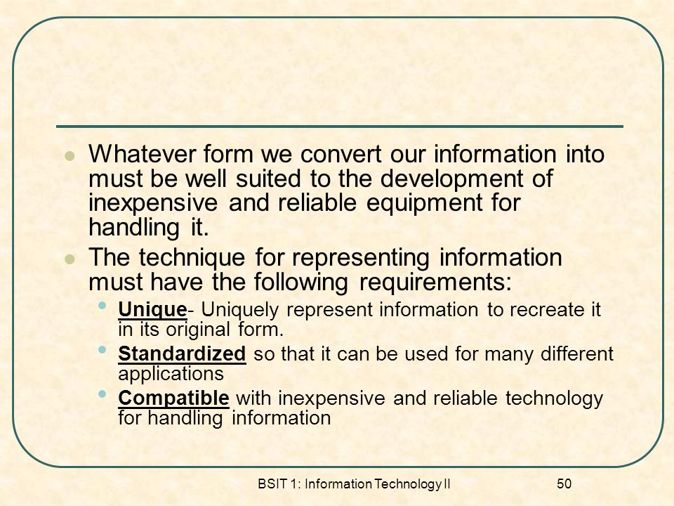 BSIT 1: Information Technology II 50 Whatever form we convert our information into must be well suited to the development of inexpensive and reliable