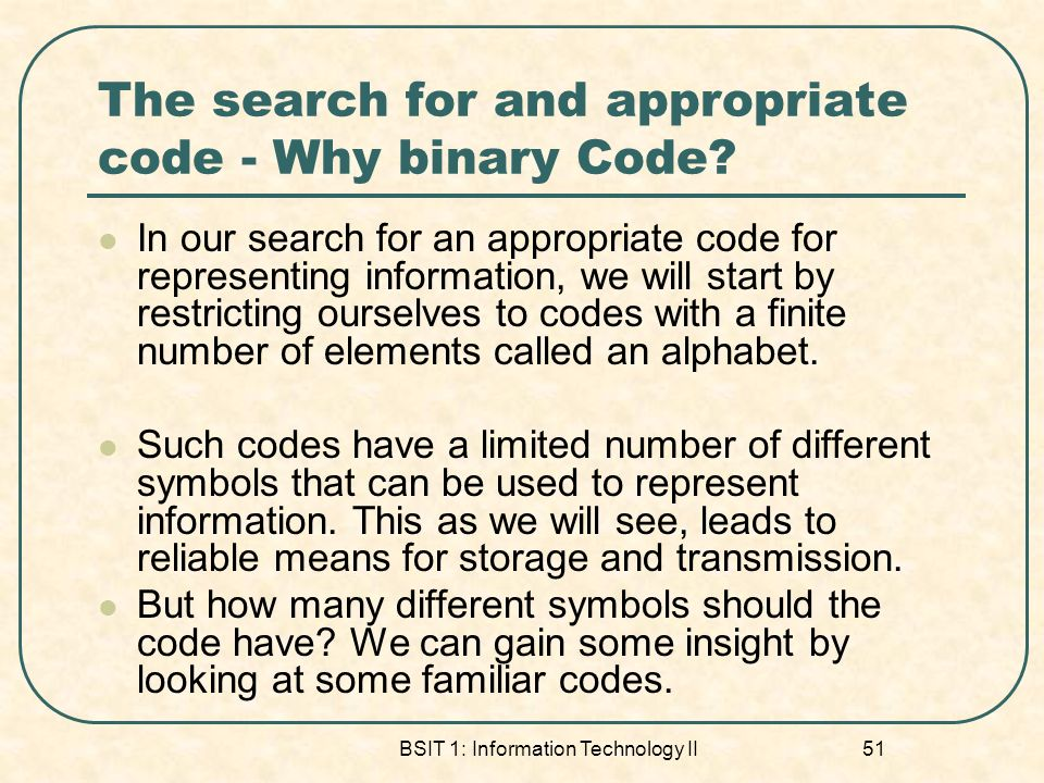 BSIT 1: Information Technology II 51 The search for and appropriate code - Why binary Code.