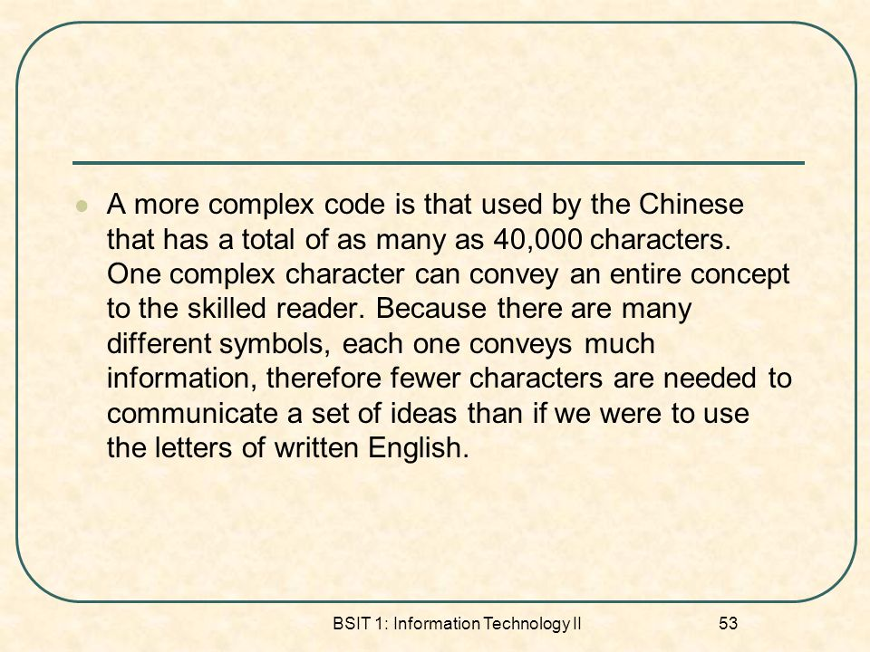 BSIT 1: Information Technology II 53 A more complex code is that used by the Chinese that has a total of as many as 40,000 characters.