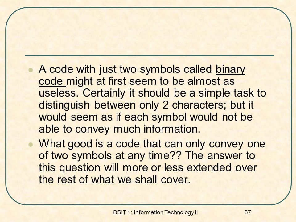 BSIT 1: Information Technology II 57 A code with just two symbols called binary code might at first seem to be almost as useless.
