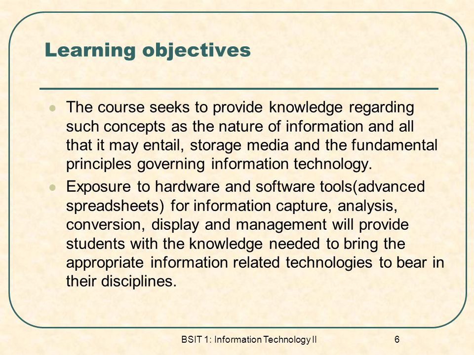 BSIT 1: Information Technology II 6 Learning objectives The course seeks to provide knowledge regarding such concepts as the nature of information and all that it may entail, storage media and the fundamental principles governing information technology.
