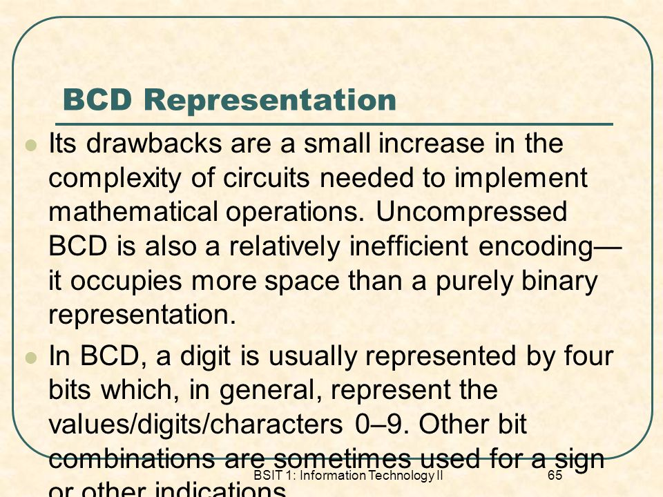 BCD Representation Its drawbacks are a small increase in the complexity of circuits needed to implement mathematical operations. Uncompressed BCD is a