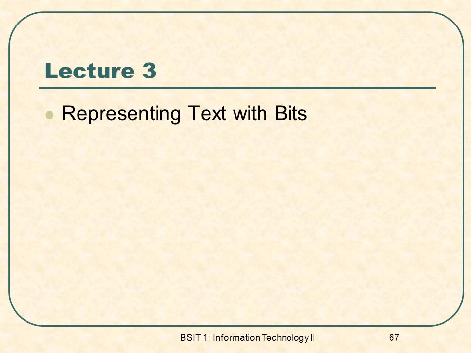 Lecture 3 Representing Text with Bits BSIT 1: Information Technology II 67