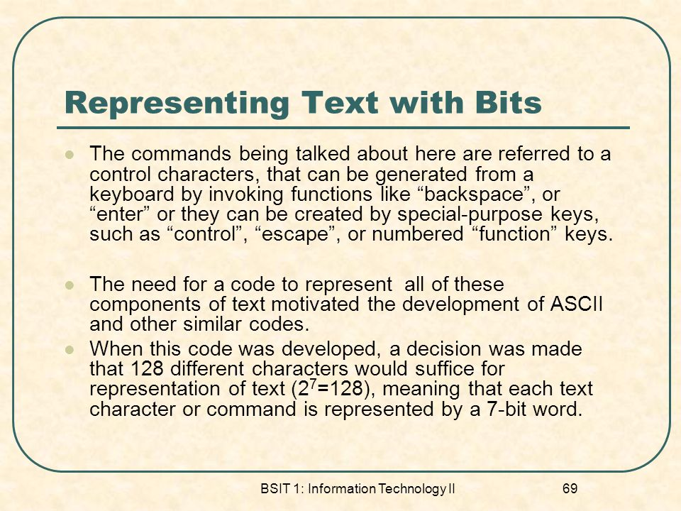 BSIT 1: Information Technology II 69 Representing Text with Bits The commands being talked about here are referred to a control characters, that can be generated from a keyboard by invoking functions like backspace, or enter or they can be created by special-purpose keys, such as control, escape, or numbered function keys.