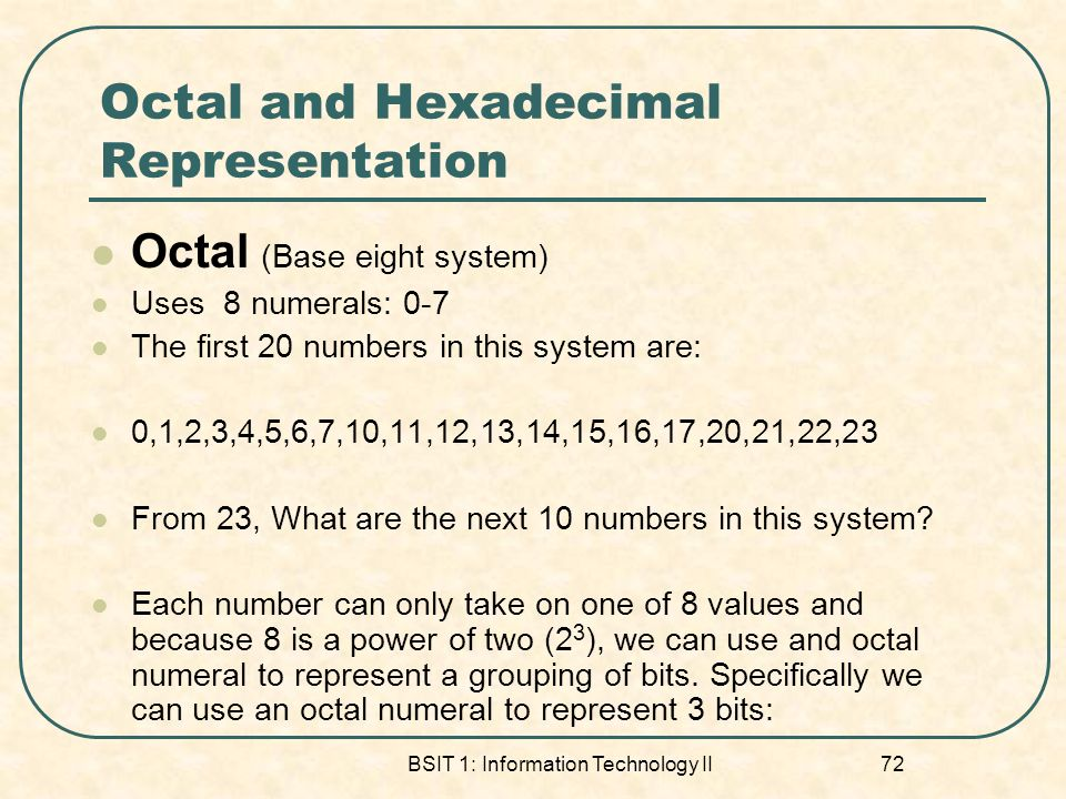 BSIT 1: Information Technology II 72 Octal and Hexadecimal Representation Octal (Base eight system) Uses 8 numerals: 0-7 The first 20 numbers in this system are: 0,1,2,3,4,5,6,7,10,11,12,13,14,15,16,17,20,21,22,23 From 23, What are the next 10 numbers in this system.