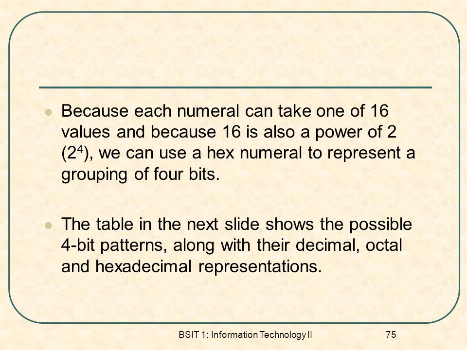 BSIT 1: Information Technology II 75 Because each numeral can take one of 16 values and because 16 is also a power of 2 (2 4 ), we can use a hex numer