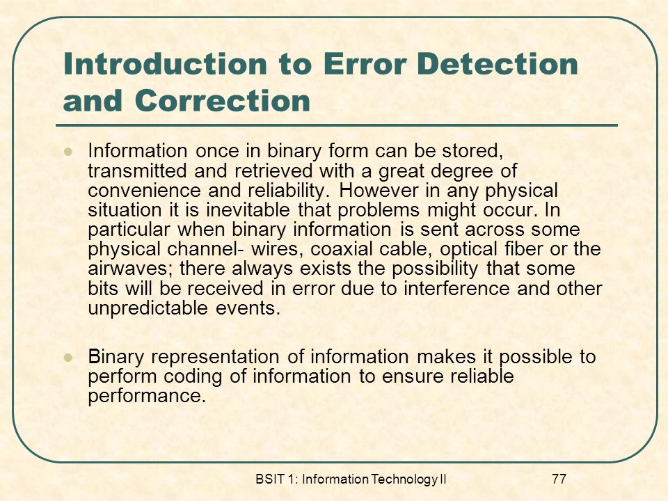 BSIT 1: Information Technology II 77 Introduction to Error Detection and Correction Information once in binary form can be stored, transmitted and ret