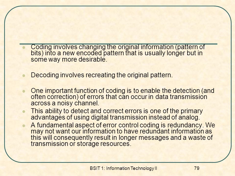 BSIT 1: Information Technology II 79 Coding involves changing the original information (pattern of bits) into a new encoded pattern that is usually longer but in some way more desirable.