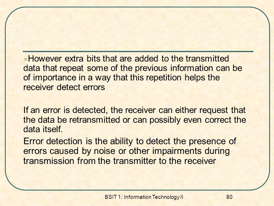 BSIT 1: Information Technology II 80 However extra bits that are added to the transmitted data that repeat some of the previous information can be of importance in a way that this repetition helps the receiver detect errors If an error is detected, the receiver can either request that the data be retransmitted or can possibly even correct the data itself.