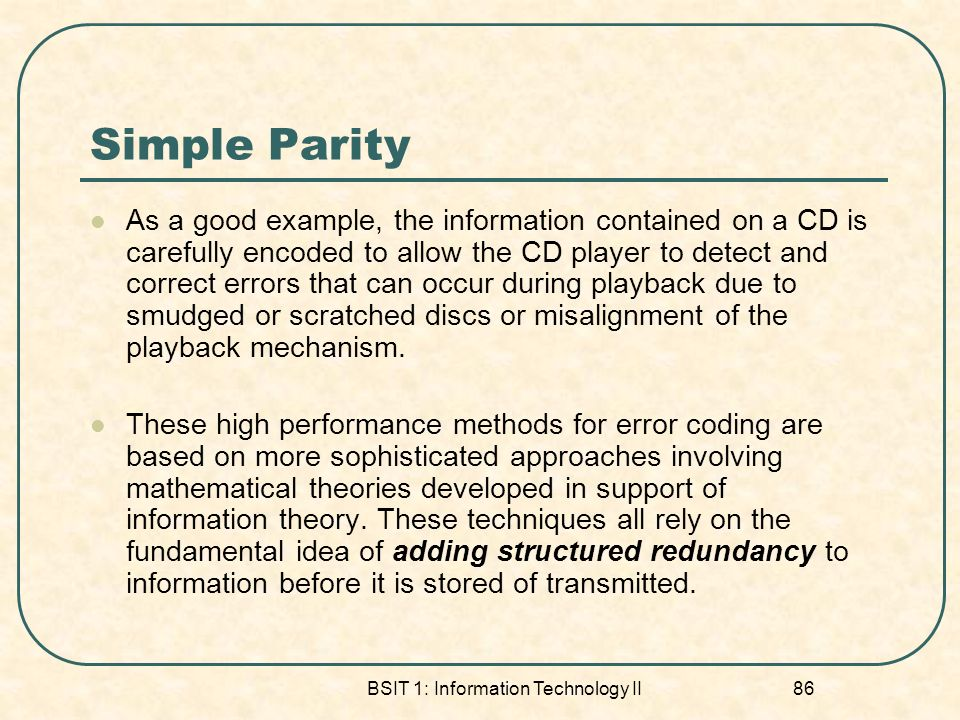 BSIT 1: Information Technology II 86 Simple Parity As a good example, the information contained on a CD is carefully encoded to allow the CD player to detect and correct errors that can occur during playback due to smudged or scratched discs or misalignment of the playback mechanism.