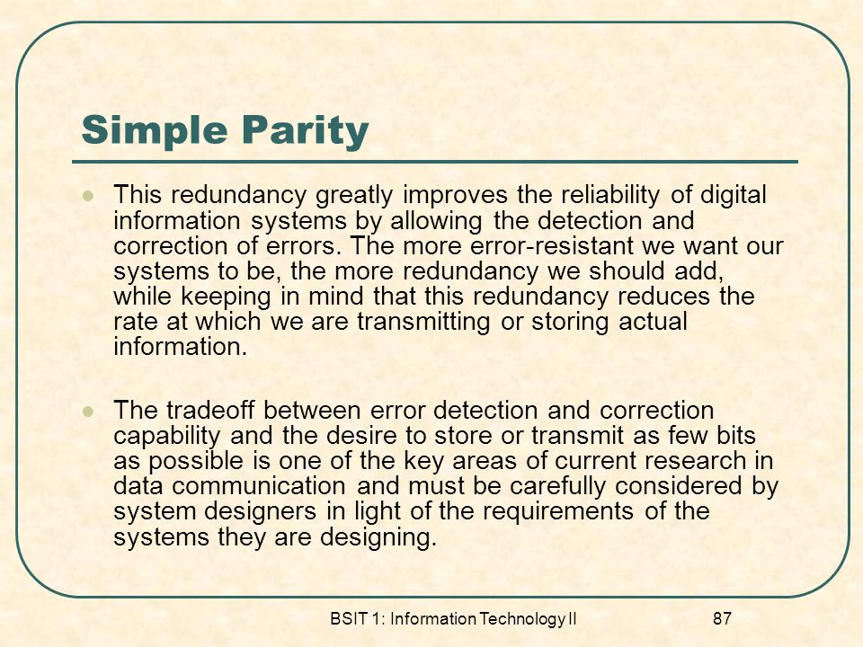BSIT 1: Information Technology II 87 Simple Parity This redundancy greatly improves the reliability of digital information systems by allowing the detection and correction of errors.