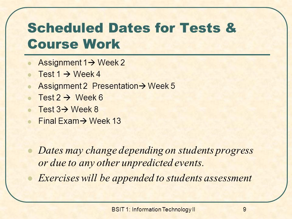 BSIT 1: Information Technology II 9 Scheduled Dates for Tests & Course Work Assignment 1 Week 2 Test 1 Week 4 Assignment 2 Presentation Week 5 Test 2 Week 6 Test 3 Week 8 Final Exam Week 13 Dates may change depending on students progress or due to any other unpredicted events.