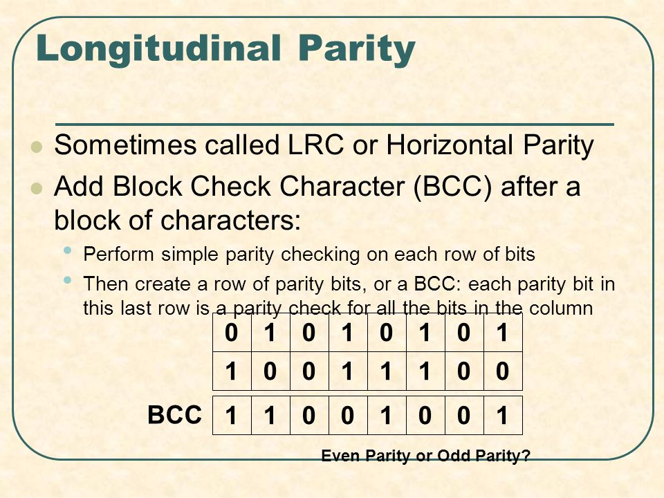 Longitudinal Parity Sometimes called LRC or Horizontal Parity Add Block Check Character (BCC) after a block of characters: Perform simple parity checking on each row of bits Then create a row of parity bits, or a BCC: each parity bit in this last row is a parity check for all the bits in the column 01010101 10011100 11001001 BCC Even Parity or Odd Parity?