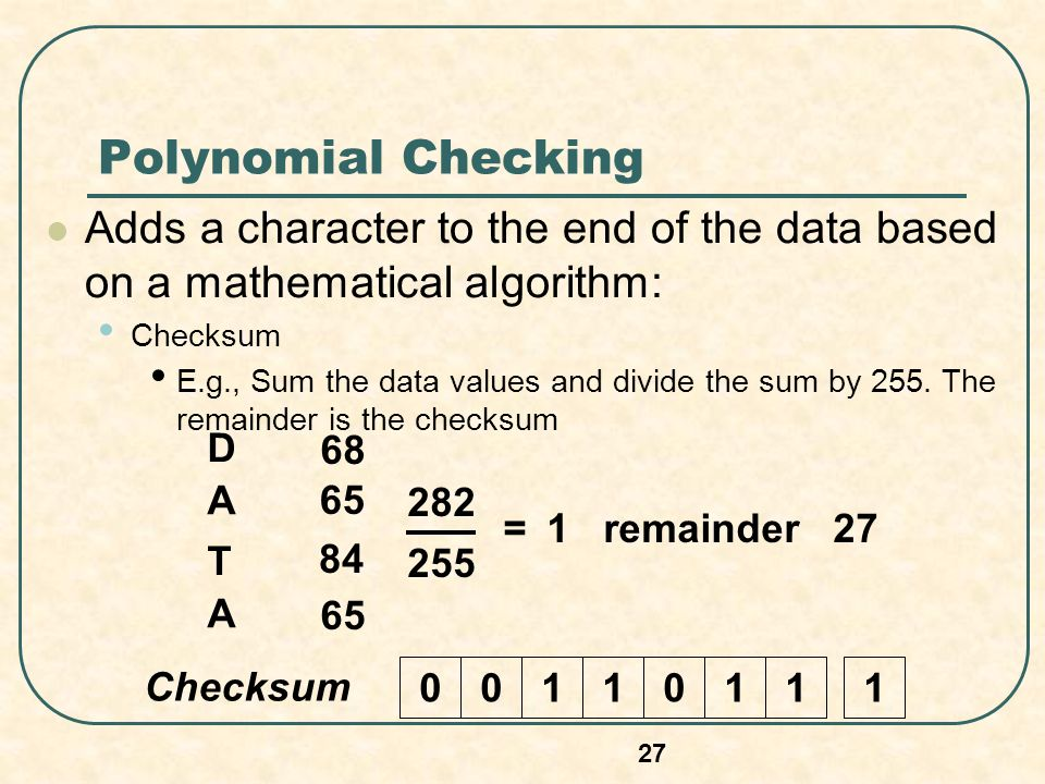 Polynomial Checking Adds a character to the end of the data based on a mathematical algorithm: Checksum E.g., Sum the data values and divide the sum by 255.