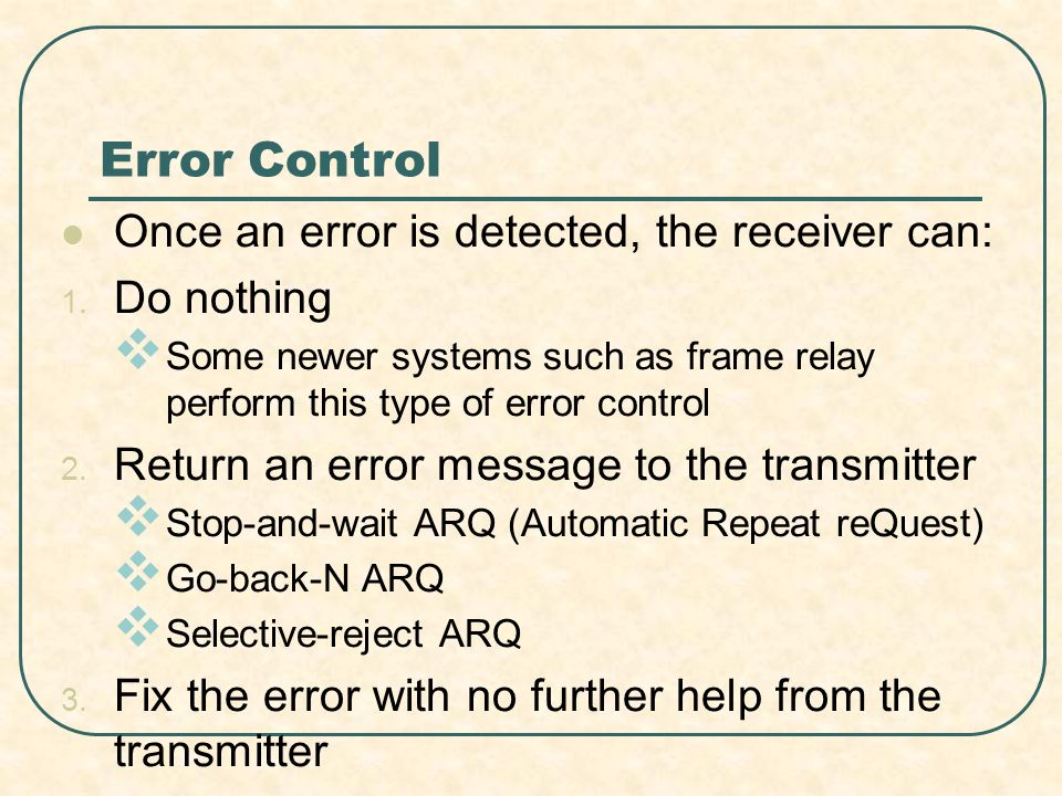 Error Control Once an error is detected, the receiver can: 1.
