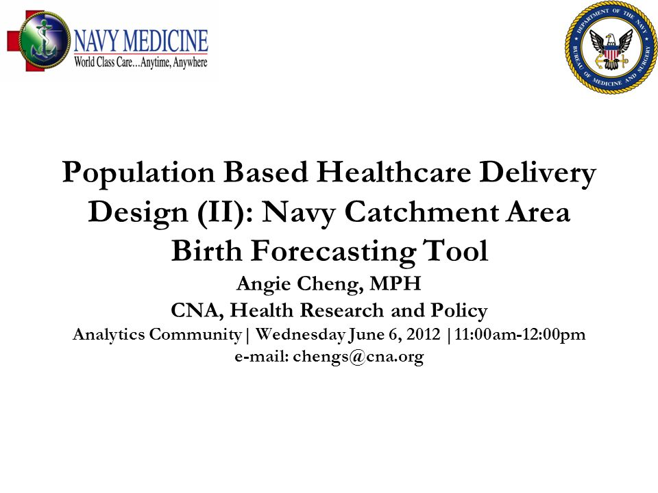 Population Based Healthcare Delivery Design (II): Navy Catchment Area Birth Forecasting Tool Angie Cheng, MPH CNA, Health Research and Policy Analytics Community| Wednesday June 6, 2012 |11:00am-12:00pm e-mail: chengs@cna.org
