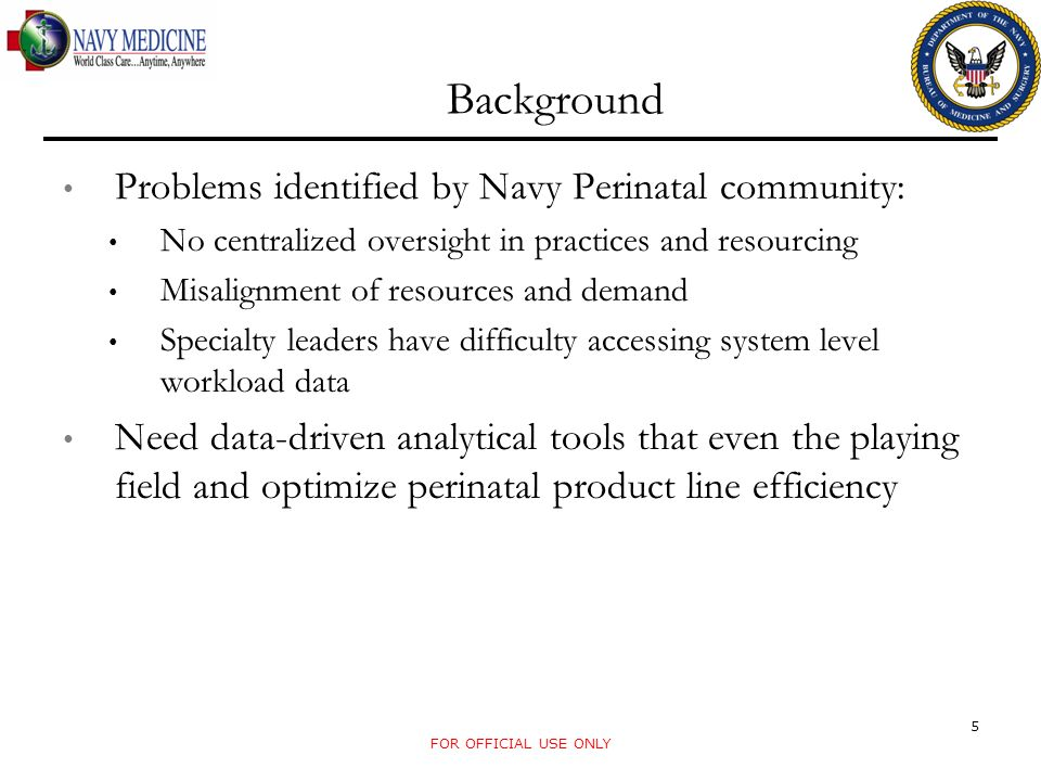 Background Problems identified by Navy Perinatal community: No centralized oversight in practices and resourcing Misalignment of resources and demand Specialty leaders have difficulty accessing system level workload data Need data-driven analytical tools that even the playing field and optimize perinatal product line efficiency FOR OFFICIAL USE ONLY 5