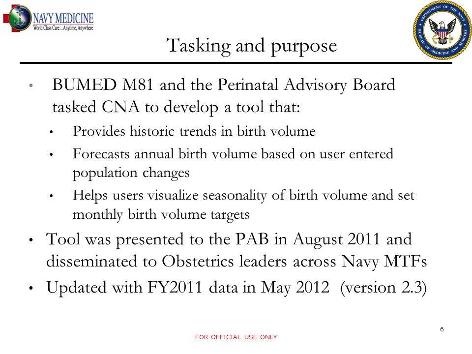 Tasking and purpose BUMED M81 and the Perinatal Advisory Board tasked CNA to develop a tool that: Provides historic trends in birth volume Forecasts annual birth volume based on user entered population changes Helps users visualize seasonality of birth volume and set monthly birth volume targets Tool was presented to the PAB in August 2011 and disseminated to Obstetrics leaders across Navy MTFs Updated with FY2011 data in May 2012 (version 2.3) FOR OFFICIAL USE ONLY 6