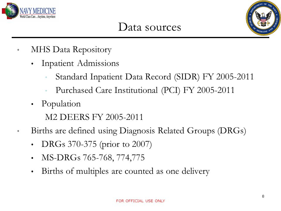 Data sources MHS Data Repository Inpatient Admissions Standard Inpatient Data Record (SIDR) FY Purchased Care Institutional (PCI) FY Population M2 DEERS FY Births are defined using Diagnosis Related Groups (DRGs) DRGs (prior to 2007) MS-DRGs , 774,775 Births of multiples are counted as one delivery FOR OFFICIAL USE ONLY 8