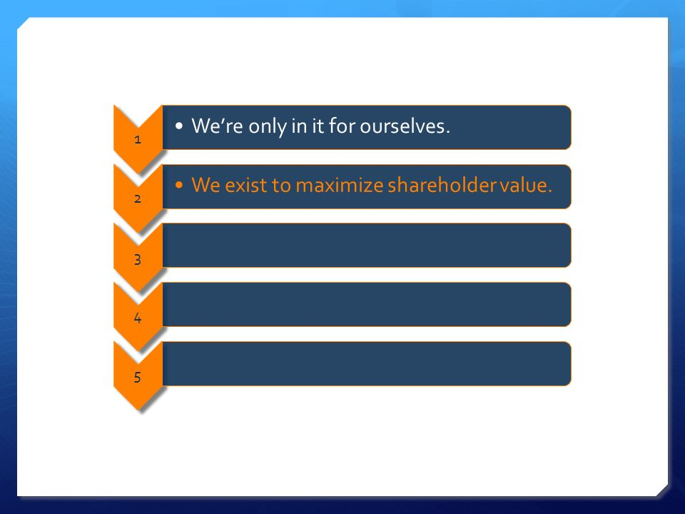 1 Were only in it for ourselves. 2 We exist to maximize shareholder value. 345