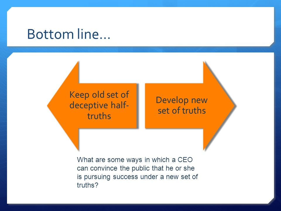Keep old set of deceptive half- truths Develop new set of truths What are some ways in which a CEO can convince the public that he or she is pursuing success under a new set of truths.