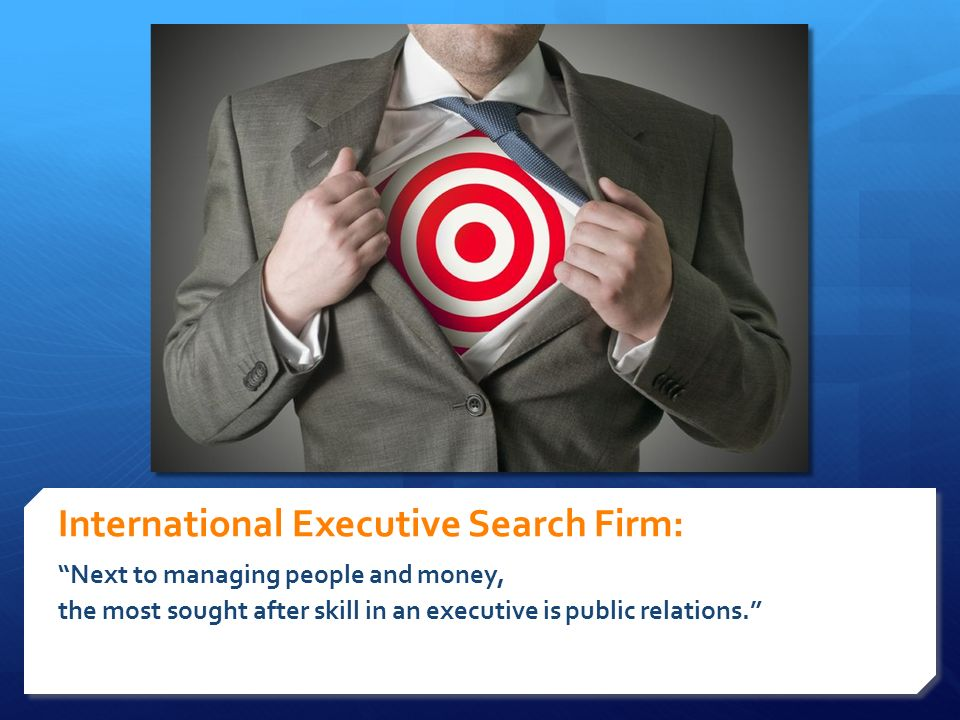 International Executive Search Firm: Next to managing people and money, the most sought after skill in an executive is public relations.