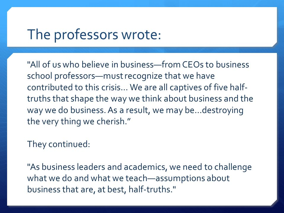 The professors wrote: All of us who believe in businessfrom CEOs to business school professorsmust recognize that we have contributed to this crisis… We are all captives of five half- truths that shape the way we think about business and the way we do business.