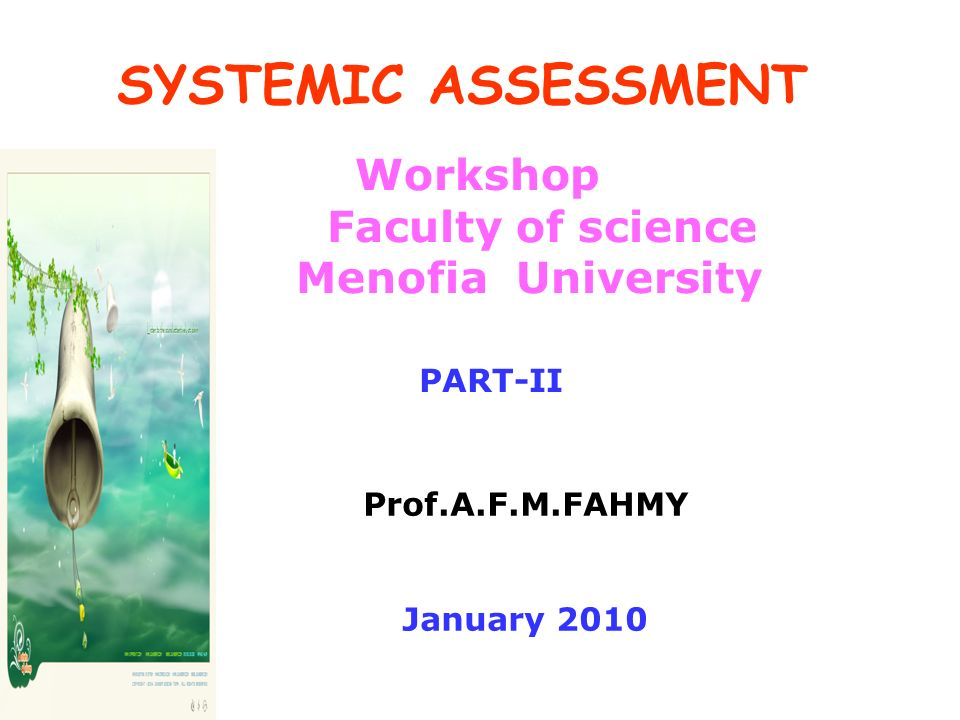 SYSTEMIC ASSESSMENT Workshop Faculty of science Menofia University Prof.A.F.M.FAHMY January 2010 PART-II