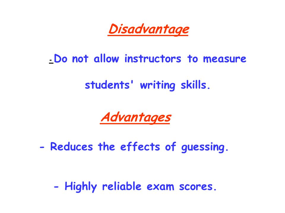 Disadvantage - Do not allow instructors to measure students' writing skills. Advantages - Reduces the effects of guessing. - Highly reliable exam scor