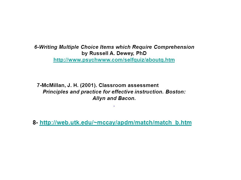 6-Writing Multiple Choice Items which Require Comprehension by Russell A. Dewey, PhD http://www.psychwww.com/selfquiz/aboutq.htm 7-McMillan, J. H. (20