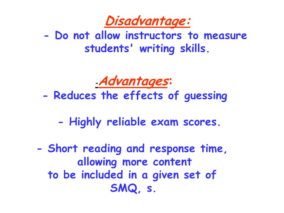 Disadvantage: - Do not allow instructors to measure students' writing skills. - Advantages: - Reduces the effects of guessing - Highly reliable exam s