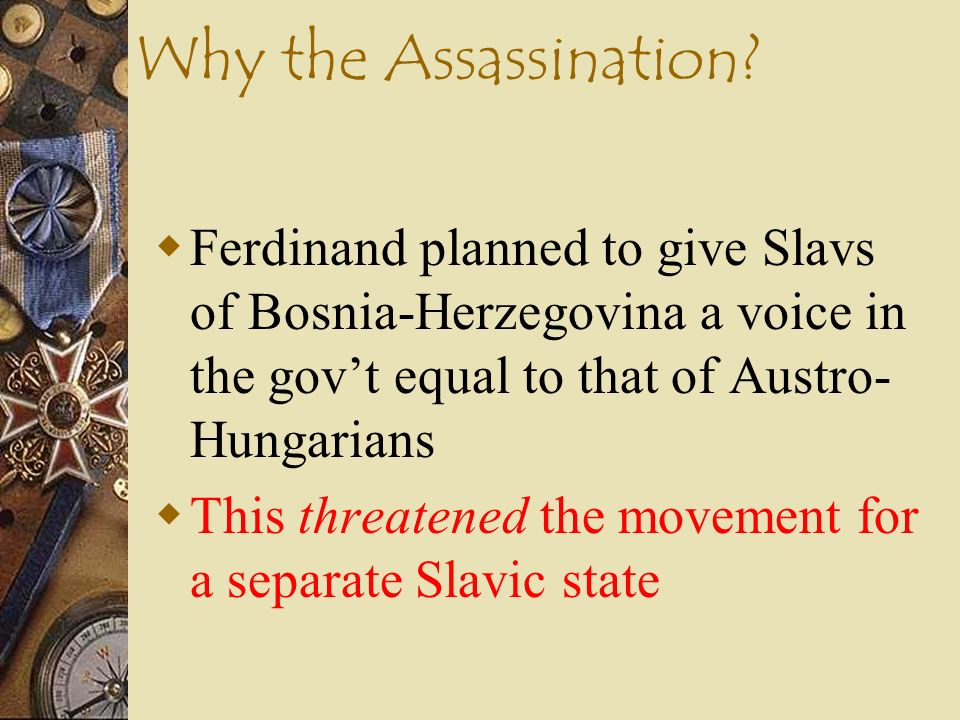 Immediate Causes of WWI Assassination of Archduke Francis Ferdinand of A-H (June 28, 1914) by Gavrilo Princip - member of Serbian nationalist group Bl