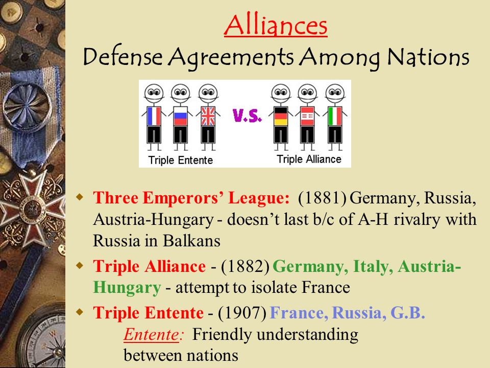 Alliances Defense Agreements Among Nations Three Emperors League: (1881) Germany, Russia, Austria-Hungary - doesnt last b/c of A-H rivalry with Russia in Balkans Triple Alliance - (1882) Germany, Italy, Austria- Hungary - attempt to isolate France Triple Entente - (1907) France, Russia, G.B.