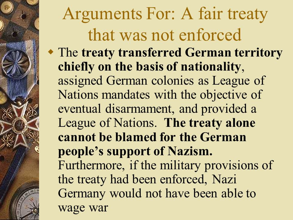 Differing Views of the Treaty Arguments Against: a harsh treaty that planted the seeds of WWII- The treaty transferred German-inhabited territory, sei