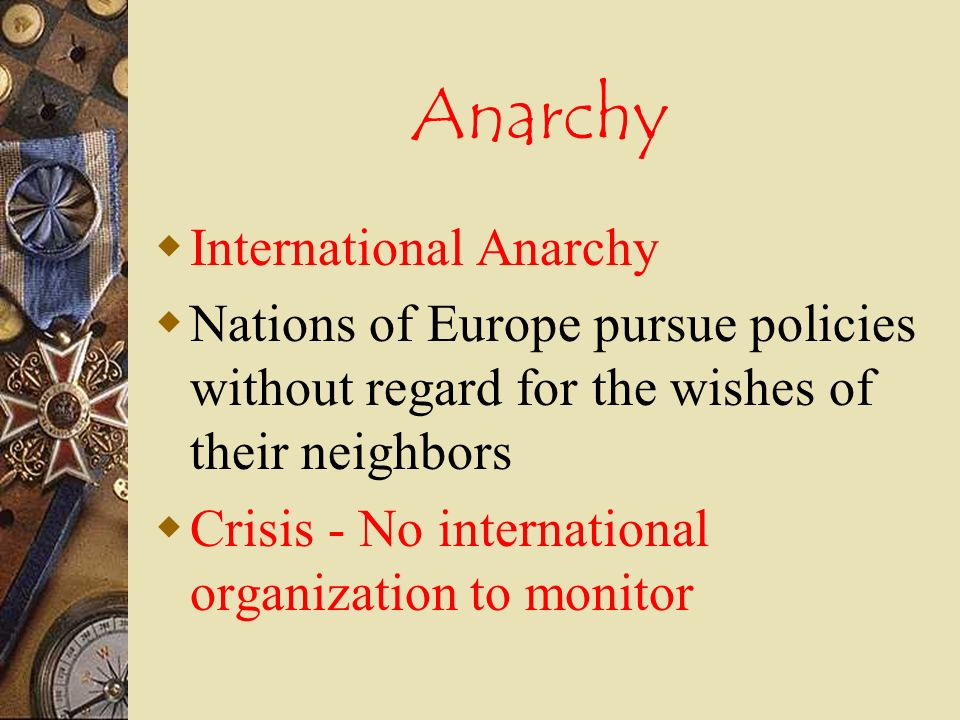 Anarchy International Anarchy Nations of Europe pursue policies without regard for the wishes of their neighbors Crisis - No international organization to monitor