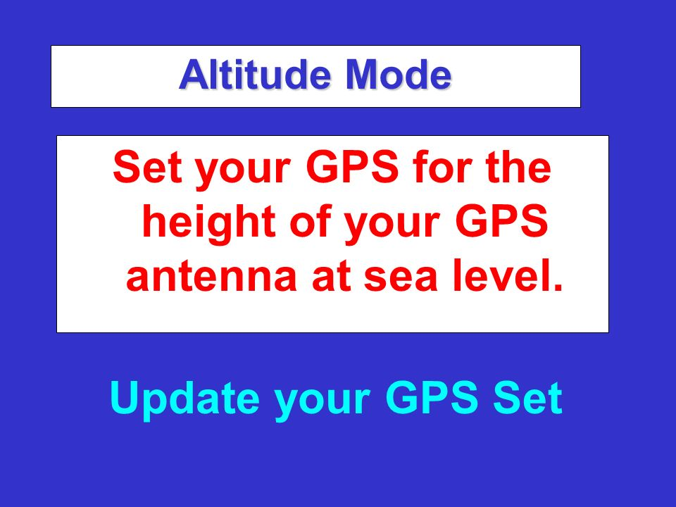 Altitude Mode Set your GPS for the height of your GPS antenna at sea level. Update your GPS Set