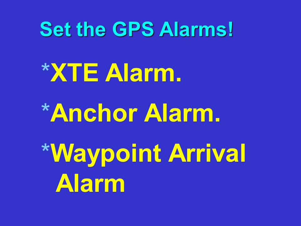 Set the GPS Alarms! *X*XTE Alarm. *A*Anchor Alarm. *W*Waypoint Arrival Alarm