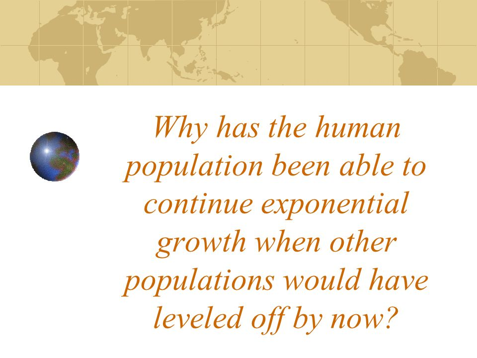 Why has the human population been able to continue exponential growth when other populations would have leveled off by now?