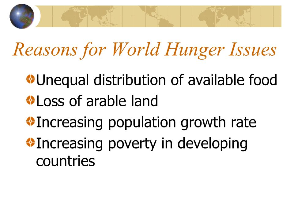 Reasons for World Hunger Issues Unequal distribution of available food Loss of arable land Increasing population growth rate Increasing poverty in dev