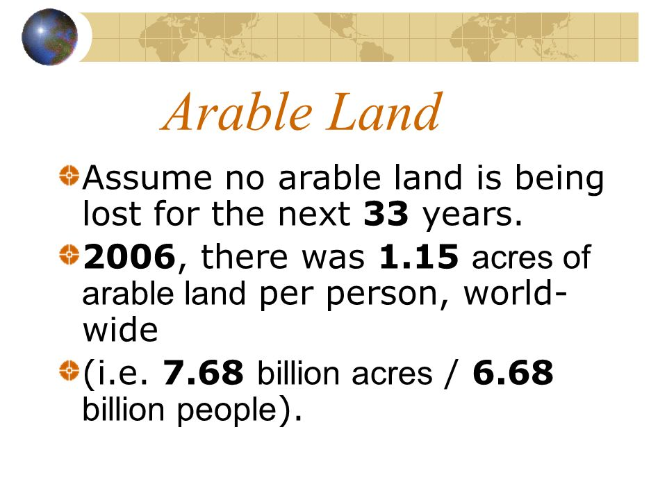 Arable Land Assume no arable land is being lost for the next 33 years. 2006, there was 1.15 acres of arable land per person, world- wide (i.e. 7.68 bi