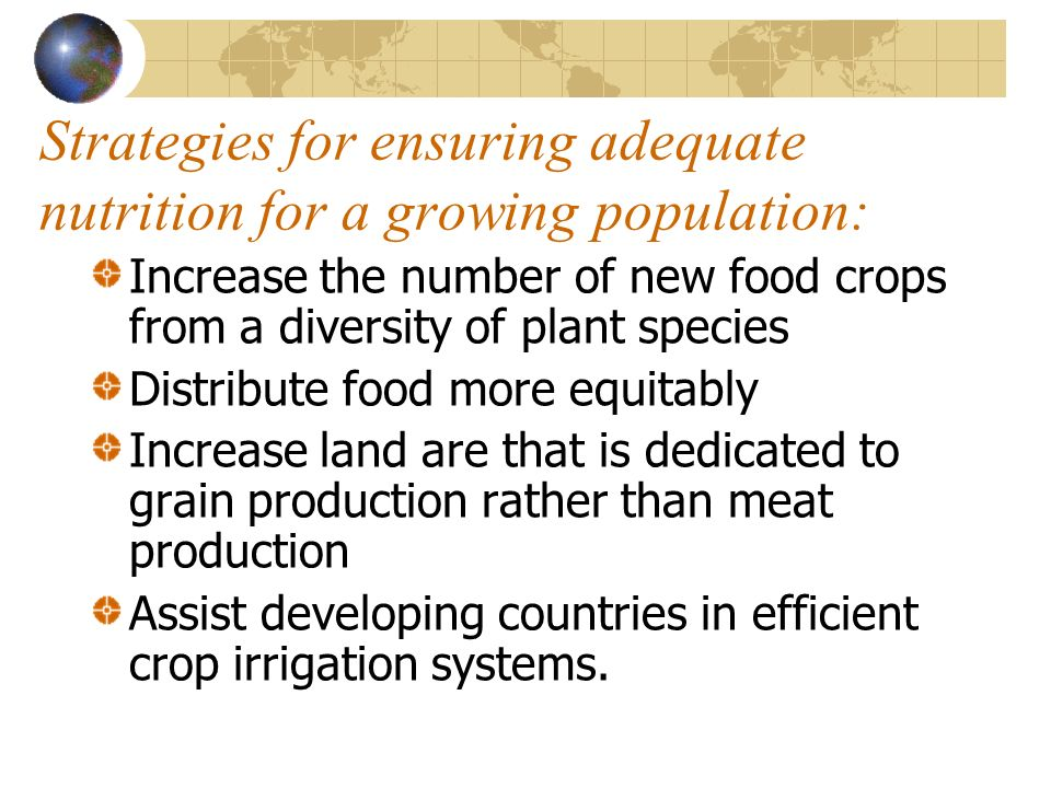Strategies for ensuring adequate nutrition for a growing population: Increase the number of new food crops from a diversity of plant species Distribut
