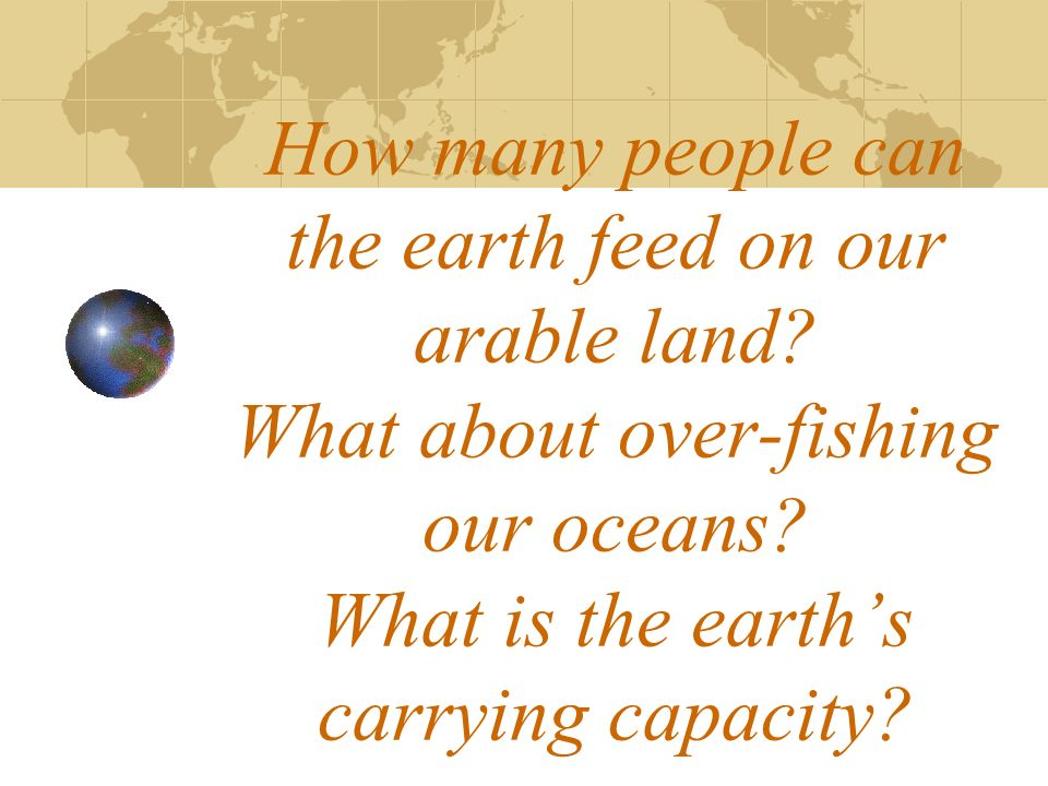 How many people can the earth feed on our arable land? What about over-fishing our oceans? What is the earths carrying capacity?