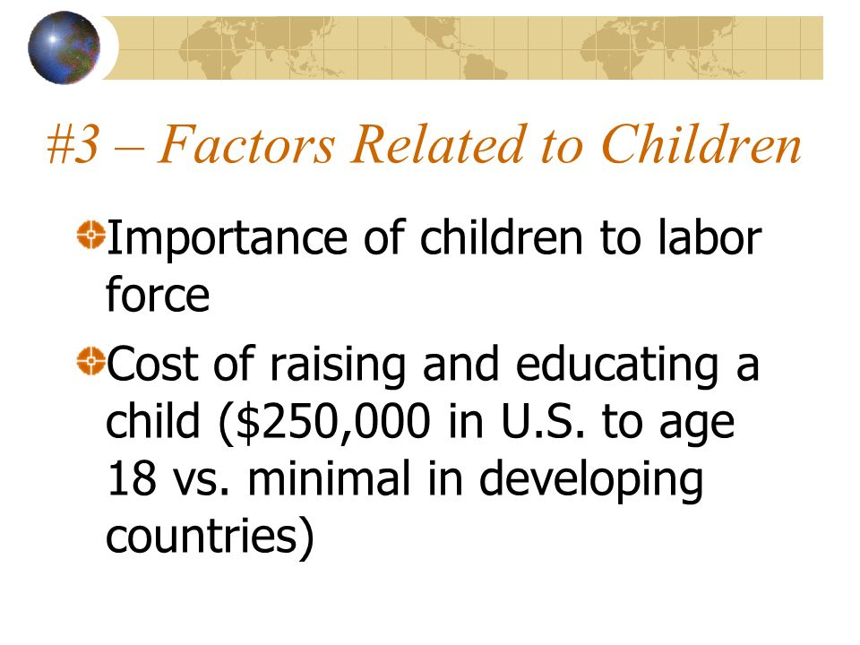 #3 – Factors Related to Children Importance of children to labor force Cost of raising and educating a child ($250,000 in U.S. to age 18 vs. minimal i