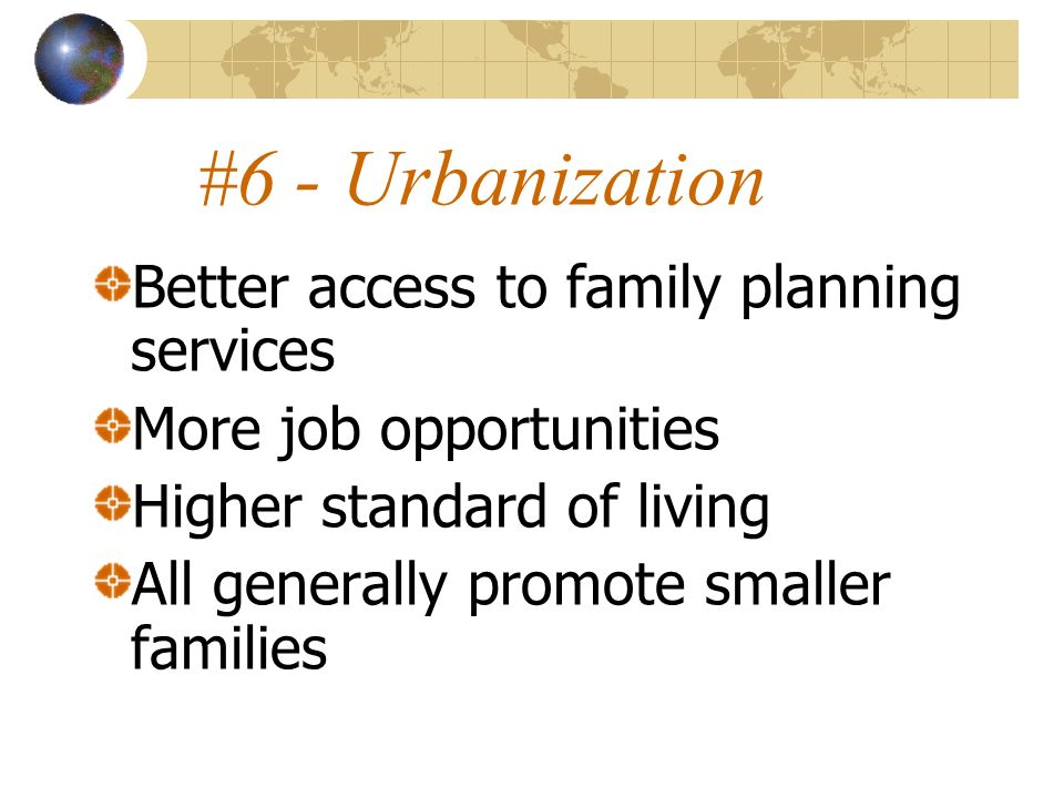 #6 - Urbanization Better access to family planning services More job opportunities Higher standard of living All generally promote smaller families