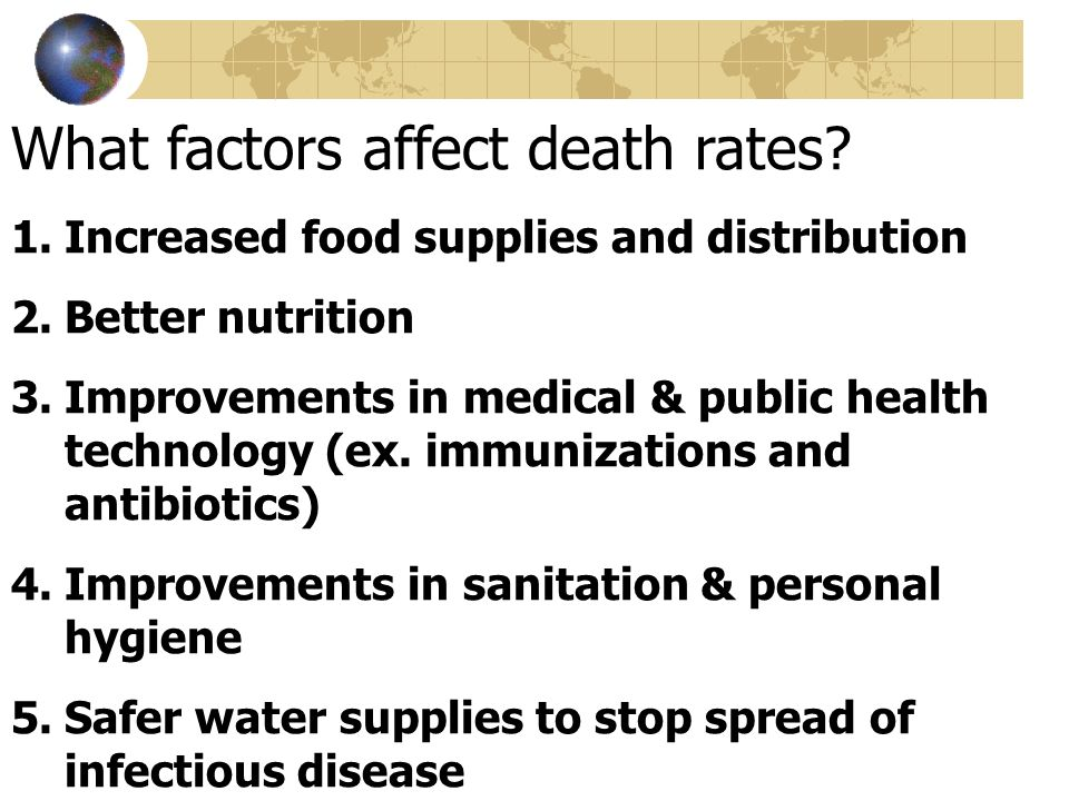 What factors affect death rates? 1.Increased food supplies and distribution 2.Better nutrition 3.Improvements in medical & public health technology (e