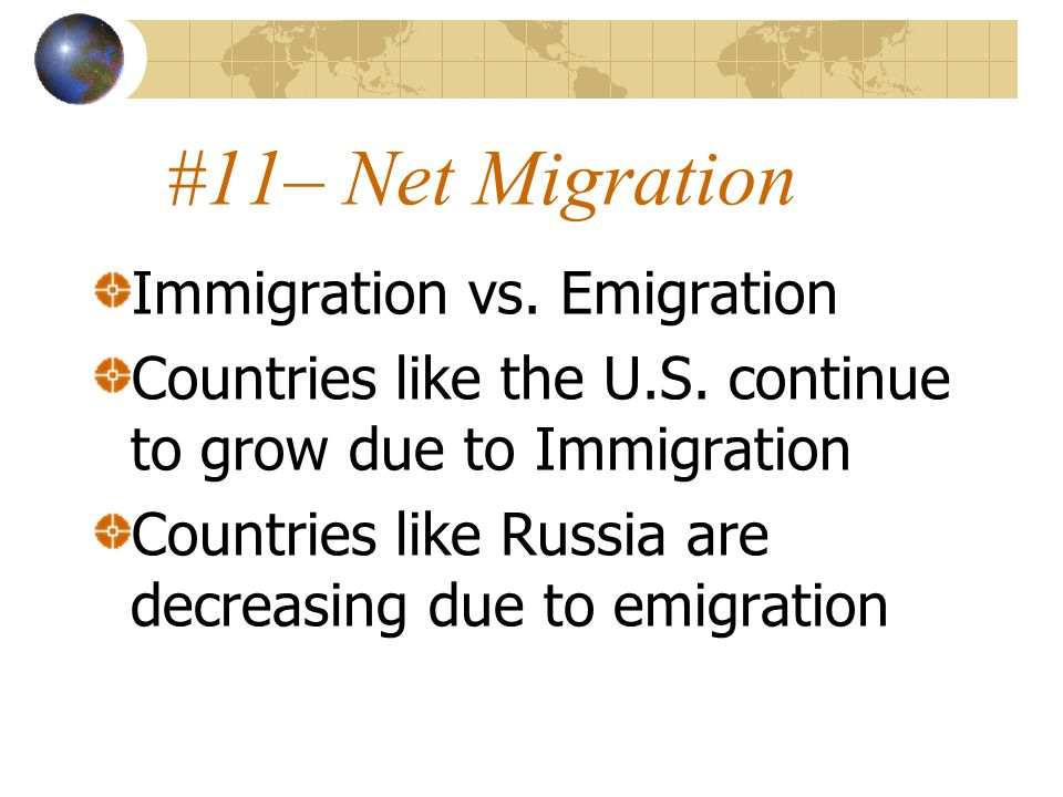 #11– Net Migration Immigration vs. Emigration Countries like the U.S. continue to grow due to Immigration Countries like Russia are decreasing due to
